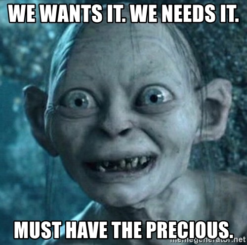 we-wants-it-we-needs-it-must-have-the-precious.jpg